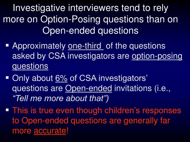 Investigative interviewers tend to rely  more on Option-Posing questions than on Open-ended questions