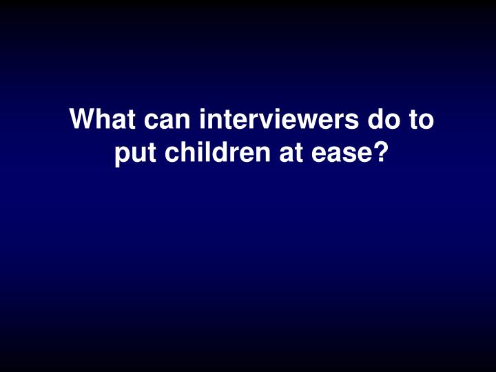 What can interviewers do to put children at ease?
