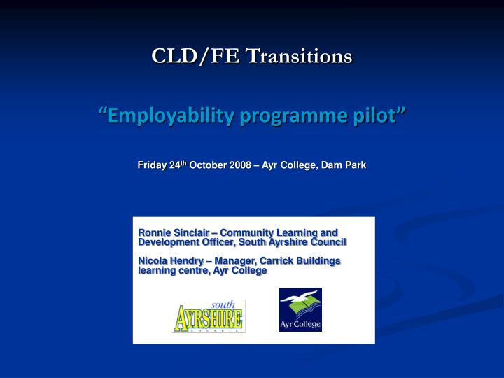 Cld fe transitions employability programme pilot friday 24 th october 2008 ayr college dam park