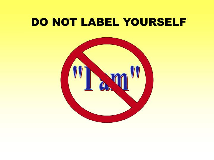 DO NOT LABEL YOURSELF