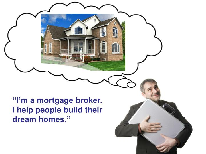 """I'm a mortgage broker. I help people build their dream homes."""