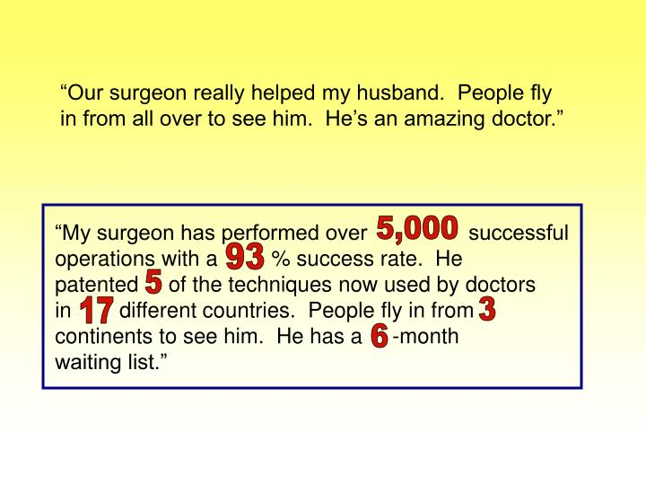 """Our surgeon really helped my husband.  People fly in from all over to see him.  He's an amazing doctor."""