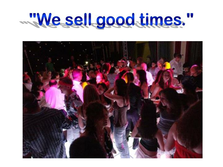 """We sell good times."""