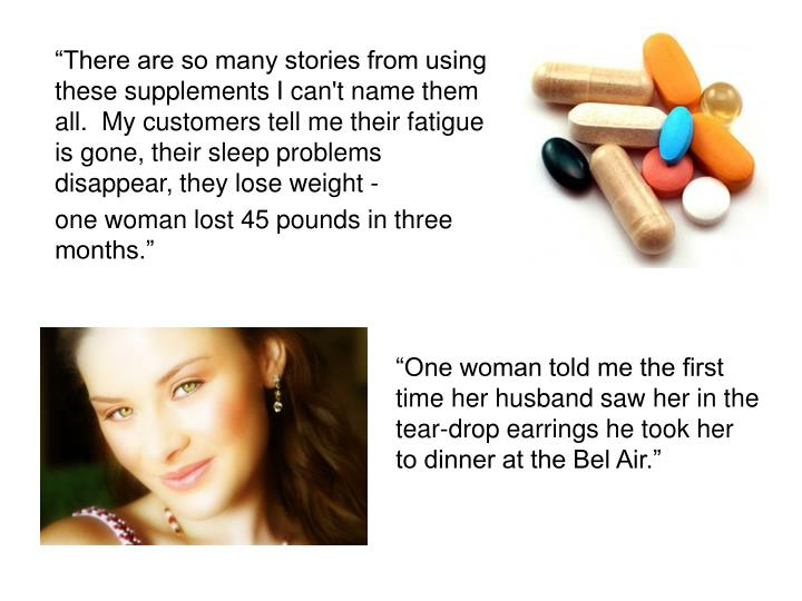 """There are so many stories from using these supplements I can't name them all.  My customers tell me their fatigue is gone, their sleep problems disappear, they lose weight -"