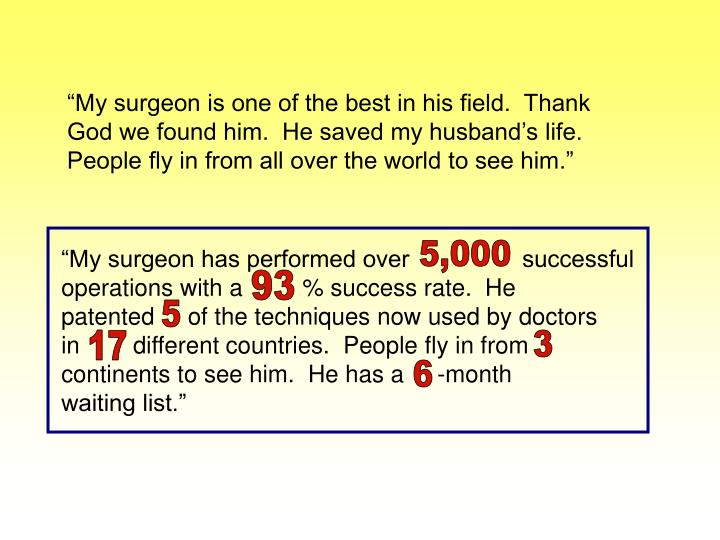 """My surgeon is one of the best in his field.  Thank God we found him.  He saved my husband's life.  People fly in from all over the world to see him."""