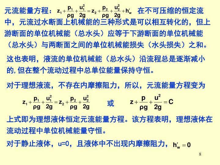 元流能量方程:                      在不可压缩的恒定流中,元流过水断面上机械能的三种形式是可以相互转化的,但上游断面的单位机械能(总水头)应等于下游断面的单位机械能(总水头)与两断面之间的单位机械能损失(水头损失)之和。