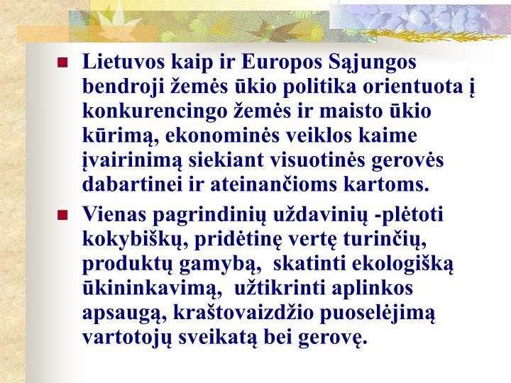 Lietuvos kaip ir Europos Sąjungos bendroji žemės ūkio politika orientuota į  konkurencingo žemės ir maisto ūkio kūrimą, ekonominės veiklos kaime įvairinimą siekiant visuotinės gerovės dabartinei ir ateinančioms kartoms.