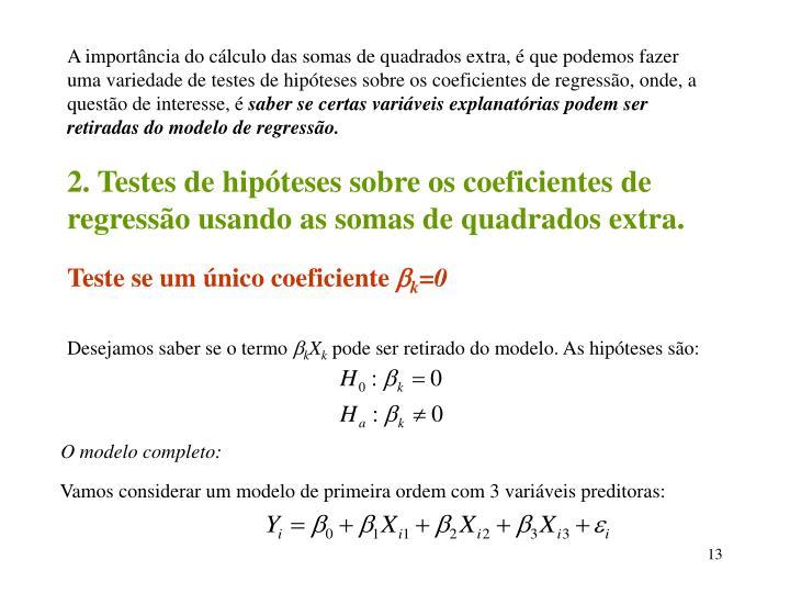 A importância do cálculo das somas de quadrados extra, é que podemos fazer uma variedade de testes de hipóteses sobre os coeficientes de regressão, onde, a questão de interesse, é