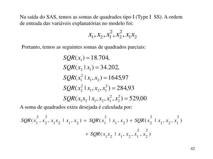 Na saída do SAS, temos as somas de quadrados tipo I (Type I  SS). A ordem de entrada das variáveis explanatórias no modelo foi: