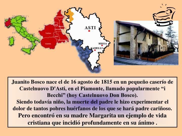 """Juanito Bosco nace el de 16 agosto de 1815 en un pequeño caserío de Castelnuovo D'Asti, en el Piamonte, llamado popularmente """"i Becchi"""" (hoy Castelnuovo Don Bosco)."""