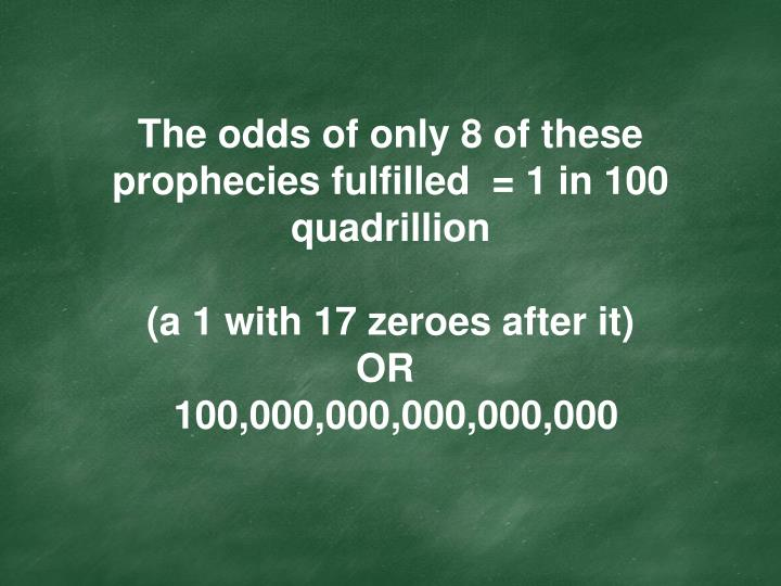 The odds of only 8 of these prophecies fulfilled  = 1 in 100 quadrillion