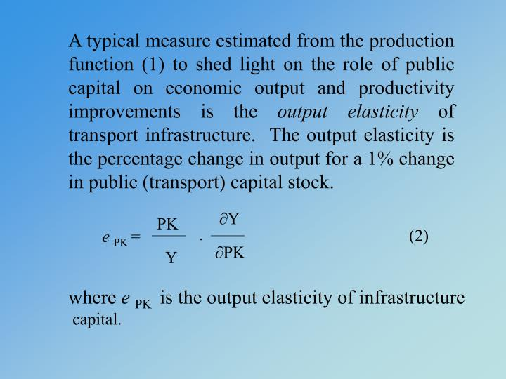 A typical measure estimated from the production function (1) to shed light on the role of public capital on economic output and productivity improvements is the