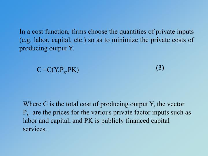 In a cost function, firms choose the quantities of private inputs (e.g. labor, capital, etc.) so as to minimize the private costs of producing output Y.