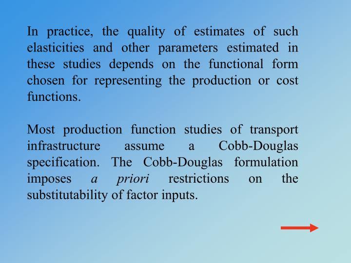 In practice, the quality of estimates of such elasticities and other parameters estimated in these studies depends on the functional form chosen for representing the production or cost functions.