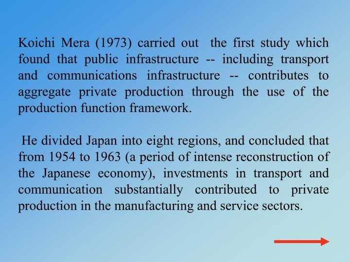 Koichi Mera (1973) carried out  the first study which found that public infrastructure -- including transport and communications infrastructure -- contributes to aggregate private production through the use of the production function framework.