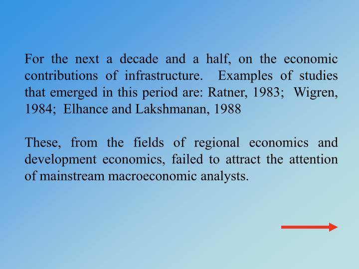 For the next a decade and a half, on the economic contributions of infrastructure.  Examples of studies that emerged in this period are: Ratner, 1983;  Wigren, 1984;  Elhance and Lakshmanan, 1988