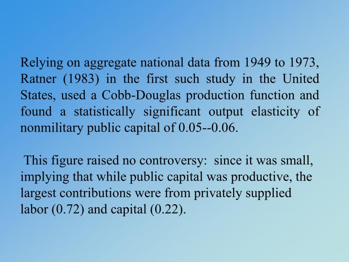 Relying on aggregate national data from 1949 to 1973, Ratner (1983) in the first such study in the United States, used a Cobb-Douglas production function and found a statistically significant output elasticity of nonmilitary public capital of 0.05--0.06.
