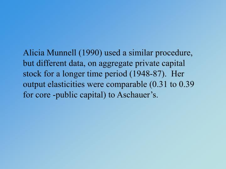 Alicia Munnell (1990) used a similar procedure, but different data, on aggregate private capital stock for a longer time period (1948-87).  Her output elasticities were comparable (0.31 to 0.39 for core -public capital) to Aschauer's.