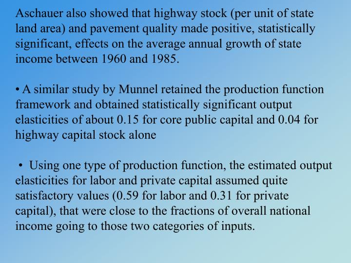 Aschauer also showed that highway stock (per unit of state land area) and pavement quality made positive, statistically significant, effects on the average annual growth of state income between 1960 and 1985.