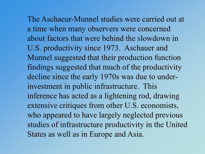 The Aschaeur-Munnel studies were carried out at a time when many observers were concerned about factors that were behind the slowdown in U.S. productivity since 1973.  Aschauer and Munnel suggested that their production function findings suggested that much of the productivity decline since the early 1970s was due to under-investment in public infrastructure.  This inference has acted as a lightening rod, drawing extensive critiques from other U.S. economists, who appeared to have largely neglected previous studies of infrastructure productivity in the United States as well as in Europe and Asia.