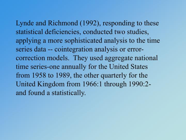 Lynde and Richmond (1992), responding to these statistical deficiencies, conducted two studies, applying a more sophisticated analysis to the time series data -- cointegration analysis or error-correction models.  They used aggregate national time series-one annually for the United States from 1958 to 1989, the other quarterly for the United Kingdom from 1966:1 through 1990:2-and found a statistically.