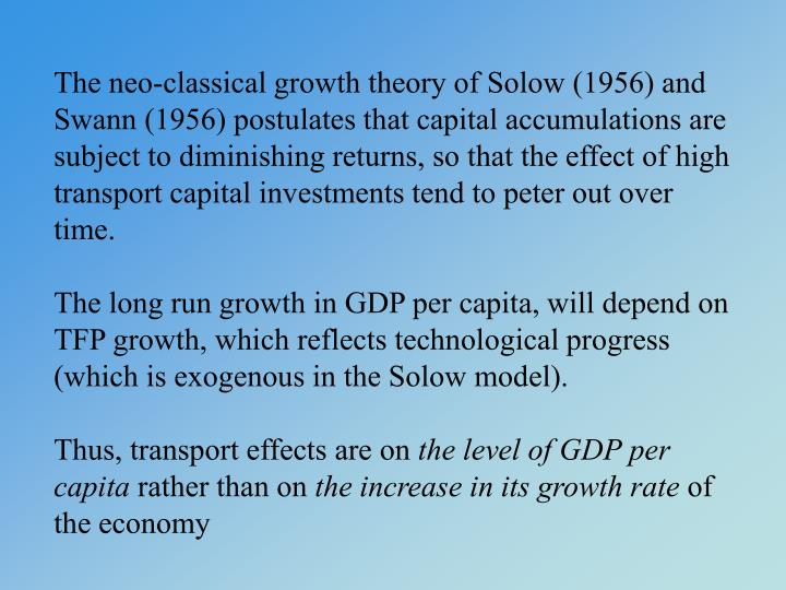 The neo-classical growth theory of Solow (1956) and Swann (1956) postulates that capital accumulations are subject to diminishing returns, so that the effect of high transport capital investments tend to peter out over time.