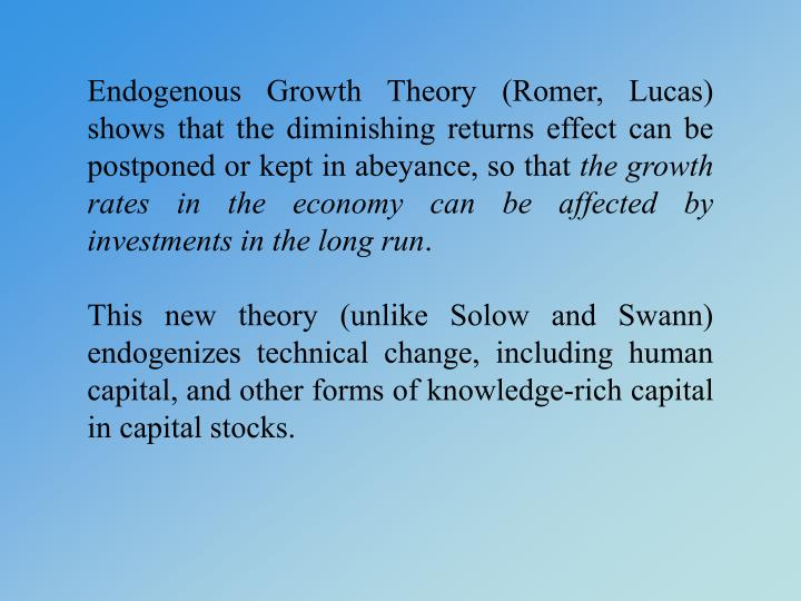 Endogenous Growth Theory (Romer, Lucas) shows that the diminishing returns effect can be postponed or kept in abeyance, so that