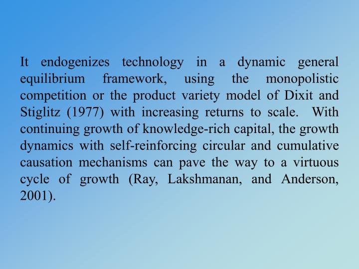 It endogenizes technology in a dynamic general equilibrium framework, using the monopolistic competition or the product variety model of Dixit and Stiglitz (1977) with increasing returns to scale.  With continuing growth of knowledge-rich capital, the growth dynamics with self-reinforcing circular and cumulative causation mechanisms can pave the way to a virtuous cycle of growth (Ray, Lakshmanan, and Anderson, 2001).