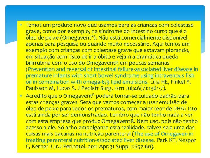 Temos um produto novo que usamos para as crianças com colestase grave, como por exemplo, na síndrome do intestino curto que é o óleo de peixe-(Omegavent