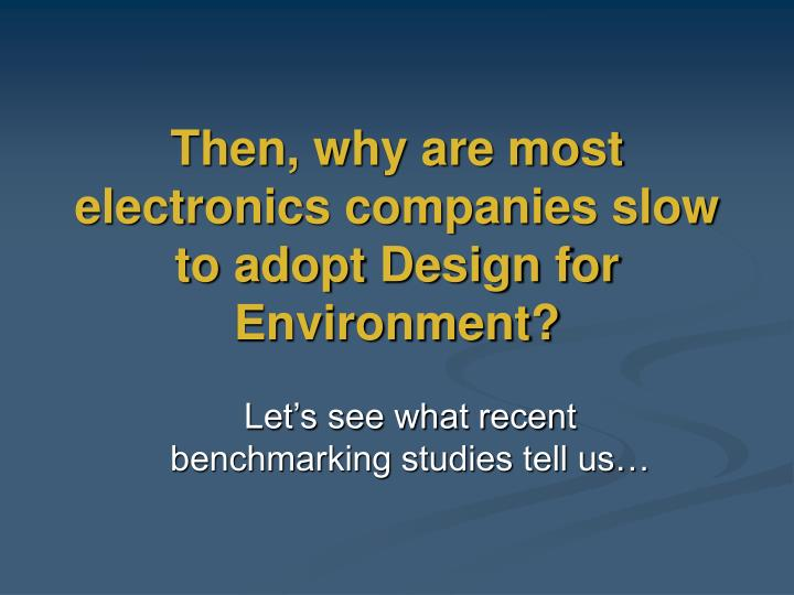 Then, why are most electronics companies slow to adopt Design for Environment?