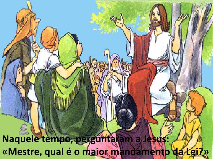 Naquele tempo, perguntaram a Jesus: