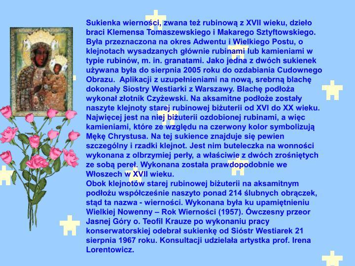 Sukienka wierności, zwana też rubinową z XVII wieku, dzieło braci Klemensa Tomaszewskiego i Makarego Sztyftowskiego. Była przeznaczona na okres Adwentu i Wielkiego Postu, o klejnotach wysadzanych głównie rubinami lub kamieniami w typie rubinów, m. in. granatami. Jako jedna z dwóch sukienek używana była do sierpnia 2005 roku do ozdabiania Cudownego Obrazu.  Aplikacji z uzupełnieniami na nową, srebrną blachę dokonały Siostry Westiarki z Warszawy. Blachę podłoża wykonał złotnik Czyżewski. Na aksamitne podłoże zostały naszyte klejnoty starej rubinowej biżuterii od XVI do XX wieku. Najwięcej jest na niej biżuterii ozdobionej rubinami, a więc kamieniami, które ze względu na czerwony kolor symbolizują Mękę Chrystusa. Na tej sukience znajduje się pewien szczególny i rzadki klejnot. Jest nim buteleczka na wonności wykonana z olbrzymiej perły, a właściwie z dwóch zrośniętych ze sobą pereł. Wykonana została prawdopodobnie we Włoszech w XVII wieku.