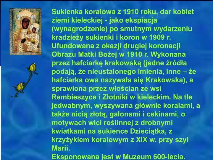 Sukienka koralowa z 1910 roku, dar kobiet ziemi kieleckiej - jako ekspiacja (wynagrodzenie) po smutnym wydarzeniu kradzieży sukienki i koron w 1909 r. Ufundowana z okazji drugiej koronacji Obrazu Matki Bożej w 1910 r. Wykonana przez hafciarkę krakowską (jedne źródła podają, że nieustalonego imienia, inne – że hafciarka owa nazywała się Krakowska), a sprawiona przez włościan ze wsi Rembieszyce i Złotniki w kieleckim. Na tle jedwabnym, wyszywana głównie koralami, a także nicią złotą, galonami i cekinami, o motywach wici roślinnej z drobnymi kwiatkami na sukience Dzieciątka, z krzyżykiem koralowym z XIX w. przy szyi Marii.