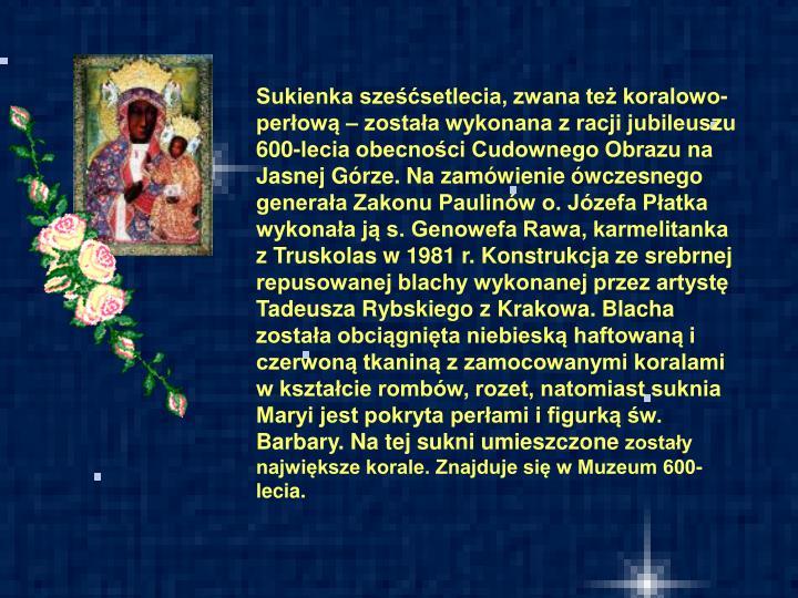 Sukienka sześćsetlecia, zwana też koralowo-perłową – została wykonana z racji jubileuszu 600-lecia obecności Cudownego Obrazu na Jasnej Górze. Na zamówienie ówczesnego generała Zakonu Paulinów o. Józefa Płatka wykonała ją s. Genowefa Rawa, karmelitanka z Truskolas w 1981 r. Konstrukcja ze srebrnej repusowanej blachy wykonanej przez artystę Tadeusza Rybskiego z Krakowa. Blacha została obciągnięta niebieską haftowaną i czerwoną tkaniną z zamocowanymi koralami w kształcie rombów, rozet, natomiast suknia Maryi jest pokryta perłami i figurką św. Barbary. Na tej sukni umieszczone