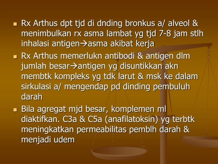 Rx Arthus dpt tjd di dnding bronkus a/ alveol & menimbulkan rx asma lambat yg tjd 7-8 jam stlh inhalasi antigen