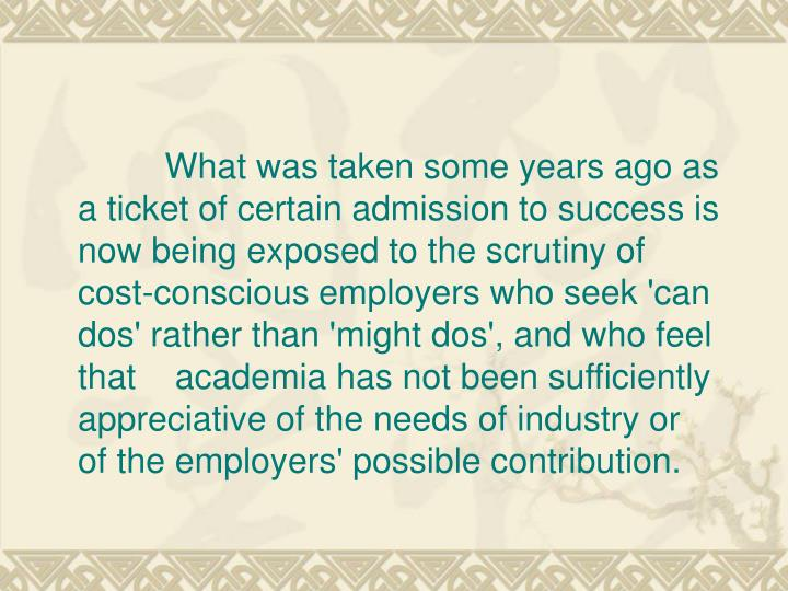 What was taken some years ago as      a ticket of certain admission to success is now being exposed to the scrutiny of cost-conscious employers who seek 'can dos' rather than 'might dos', and who feel that    academia has not been sufficiently appreciative of the needs of industry or         of the employers' possible contribution.