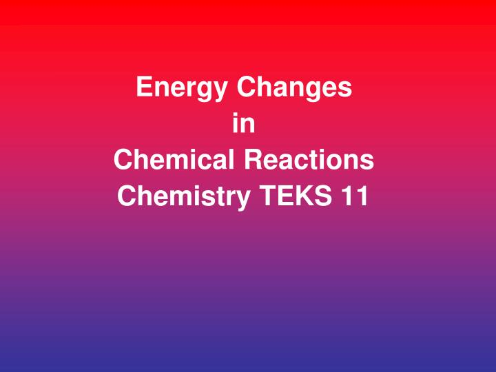 Energy changes in chemical reactions chemistry teks 11