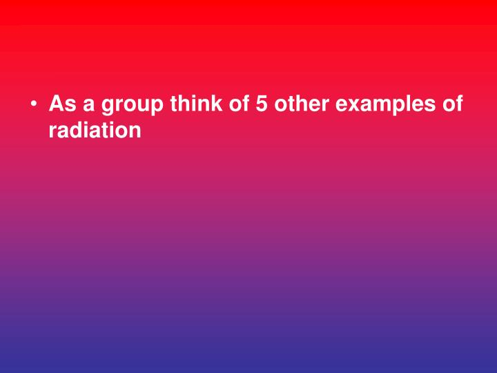 As a group think of 5 other examples of radiation