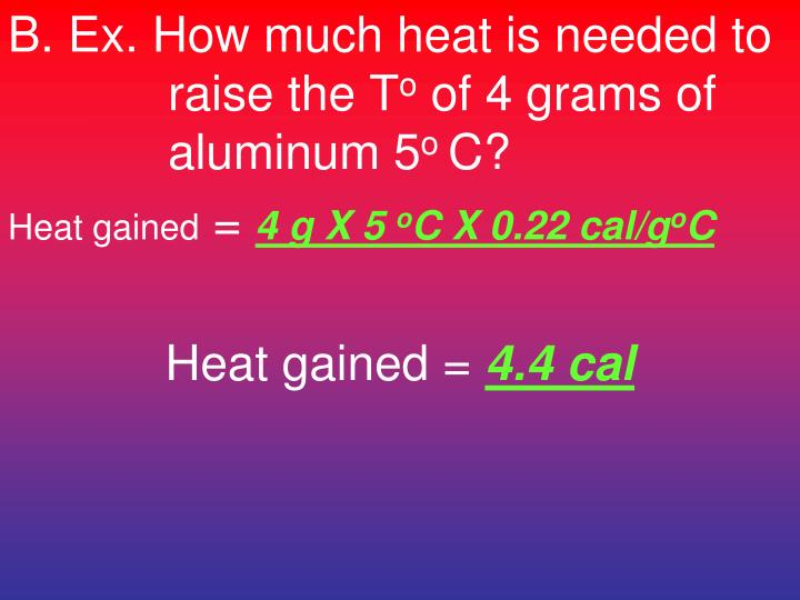 B. Ex. How much heat is needed to raise the T