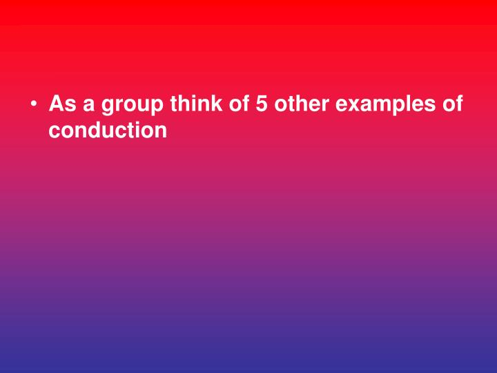 As a group think of 5 other examples of conduction