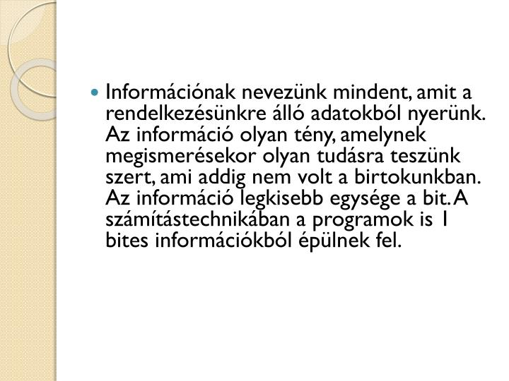 Információnak nevezünk mindent, amit a rendelkezésünkre álló adatokból nyerünk. Az információ olyan tény, amelynek megismerésekor olyan tudásra teszünk szert, ami addig nem volt a birtokunkban. Az információ legkisebb egysége a bit. A számítástechnikában a programok is 1 bites információkból épülnek fel.