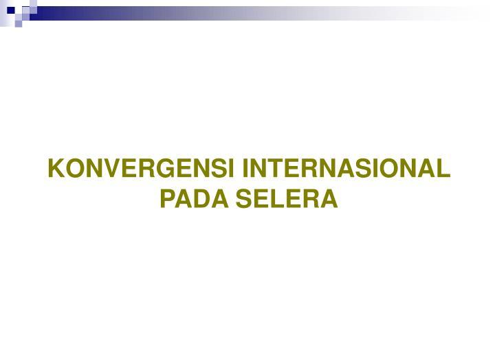 KONVERGENSI INTERNASIONAL PADA SELERA