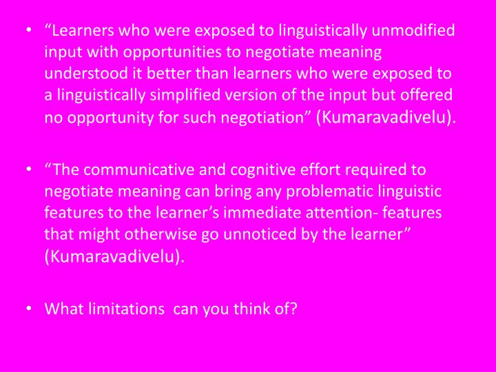 """Learners who were exposed to linguistically unmodified input with opportunities to negotiate meaning understood it better than learners who were exposed to a linguistically simplified version of the input but offered no opportunity for such negotiation"""