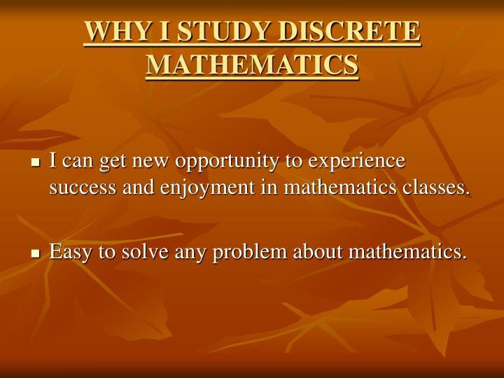 WHY I STUDY DISCRETE MATHEMATICS