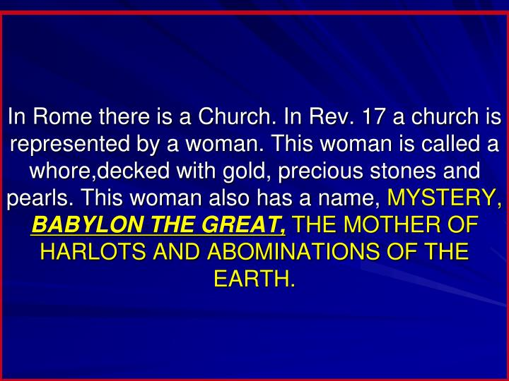 In Rome there is a Church. In Rev. 17 a church is represented by a woman. This woman is called a whore,decked with gold, precious stones and pearls. This woman also has a name,