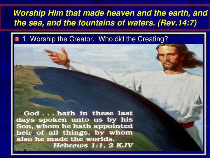 Worship Him that made heaven and the earth, and the sea, and the fountains of waters. (Rev.14:7)