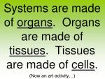 systems are made of organs organs are made of tissues tissues are made of cells