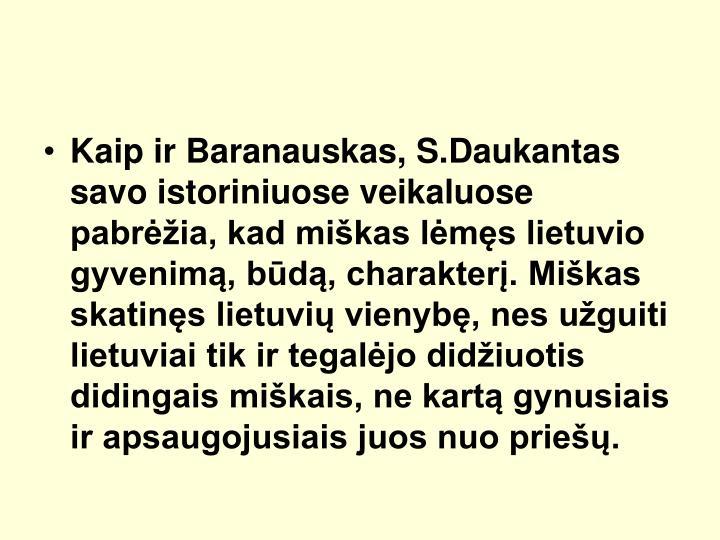 Kaip ir Baranauskas, S.Daukantas savo istoriniuose veikaluose pabria, kad mikas lms lietuvio gyvenim, bd, charakter. Mikas skatins lietuvi vienyb, nes uguiti lietuviai tik ir tegaljo didiuotis didingais mikais, ne kart gynusiais ir apsaugojusiais juos nuo prie.