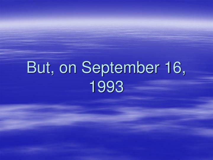 But, on September 16, 1993