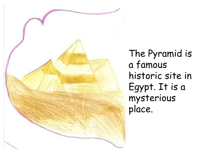 The Pyramid is a famous historic site in Egypt. It is a mysterious place.